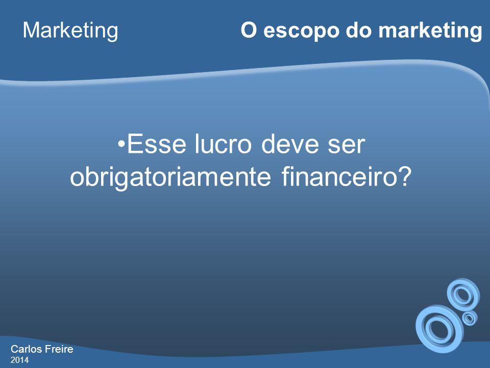Carlos Freire 2014 Marketing O escopo do marketing •Esse lucro deve ser obrigatoriamente financeiro?