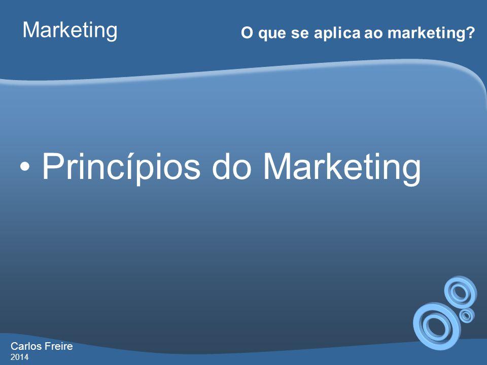 Carlos Freire 2014 Marketing O que se aplica ao marketing? • Princípios do Marketing