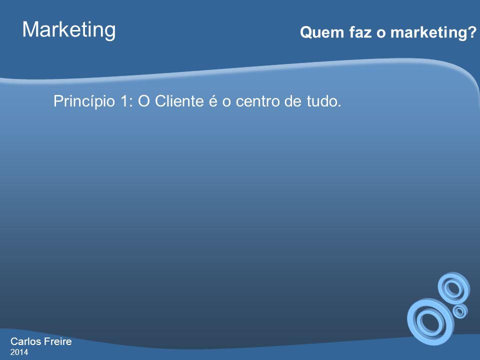 Carlos Freire 2014 Marketing Quem faz o marketing? Princípio 1: O Cliente é o centro de tudo.