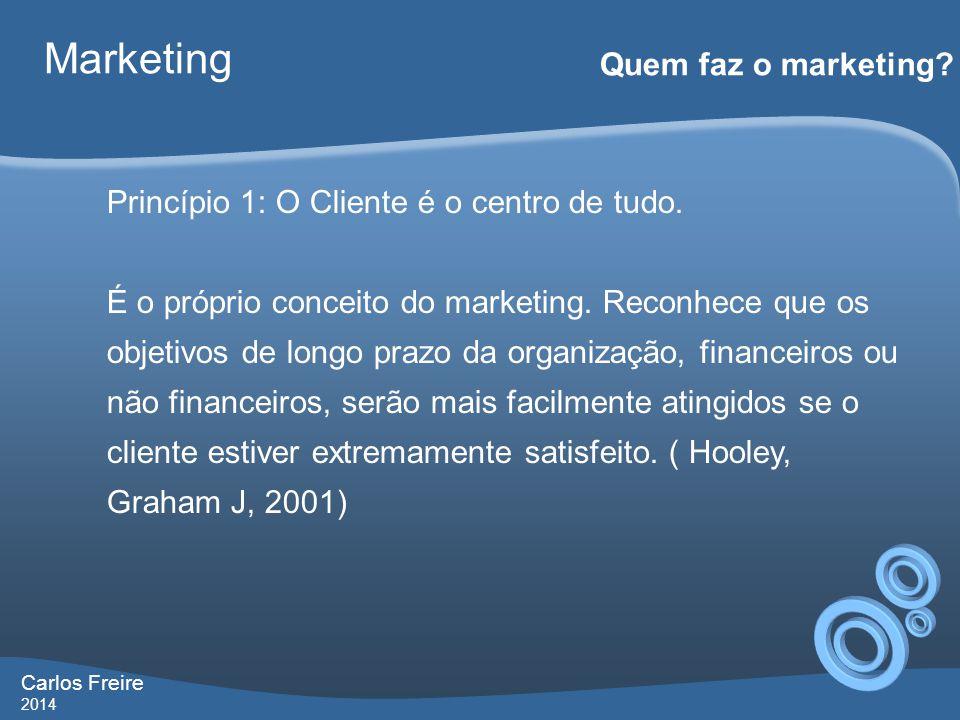 Carlos Freire 2014 Marketing Quem faz o marketing? Princípio 1: O Cliente é o centro de tudo. É o próprio conceito do marketing. Reconhece que os obje