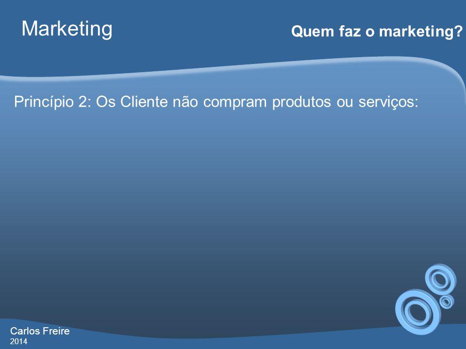 Carlos Freire 2014 Marketing Quem faz o marketing? Princípio 2: Os Cliente não compram produtos ou serviços: