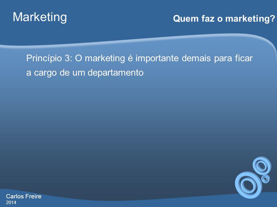 Carlos Freire 2014 Marketing Quem faz o marketing? Princípio 3: O marketing é importante demais para ficar a cargo de um departamento
