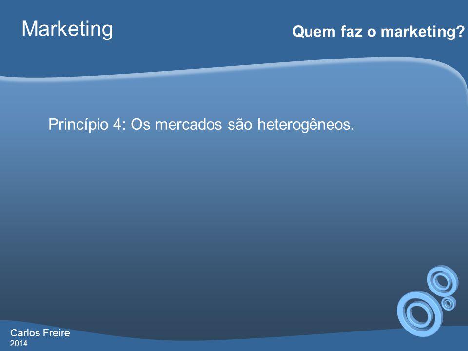 Carlos Freire 2014 Marketing Quem faz o marketing? Princípio 4: Os mercados são heterogêneos.