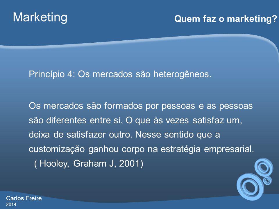 Carlos Freire 2014 Marketing Quem faz o marketing? Princípio 4: Os mercados são heterogêneos. Os mercados são formados por pessoas e as pessoas são di