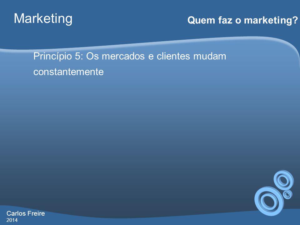 Carlos Freire 2014 Marketing Quem faz o marketing? Princípio 5: Os mercados e clientes mudam constantemente