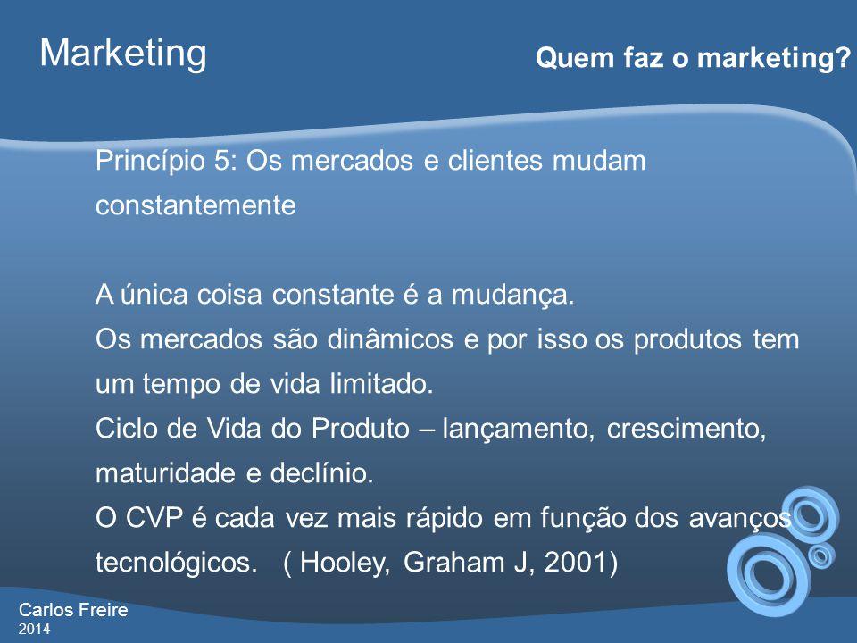 Carlos Freire 2014 Marketing Quem faz o marketing? Princípio 5: Os mercados e clientes mudam constantemente A única coisa constante é a mudança. Os me