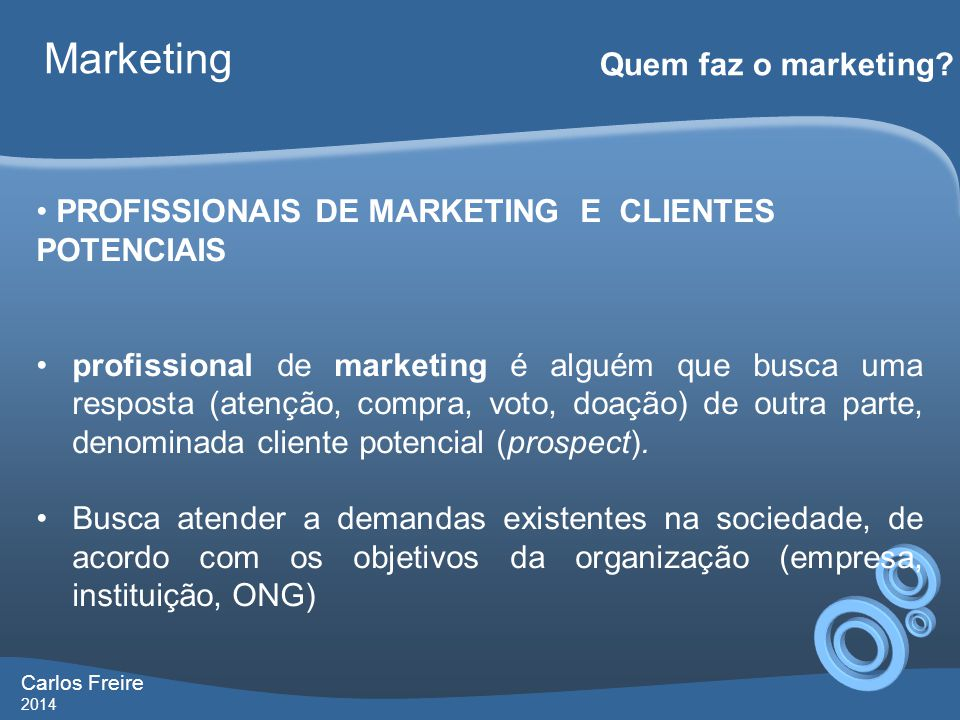 Carlos Freire 2014 Marketing Quem faz o marketing? • PROFISSIONAIS DE MARKETING E CLIENTES POTENCIAIS •profissional de marketing é alguém que busca um