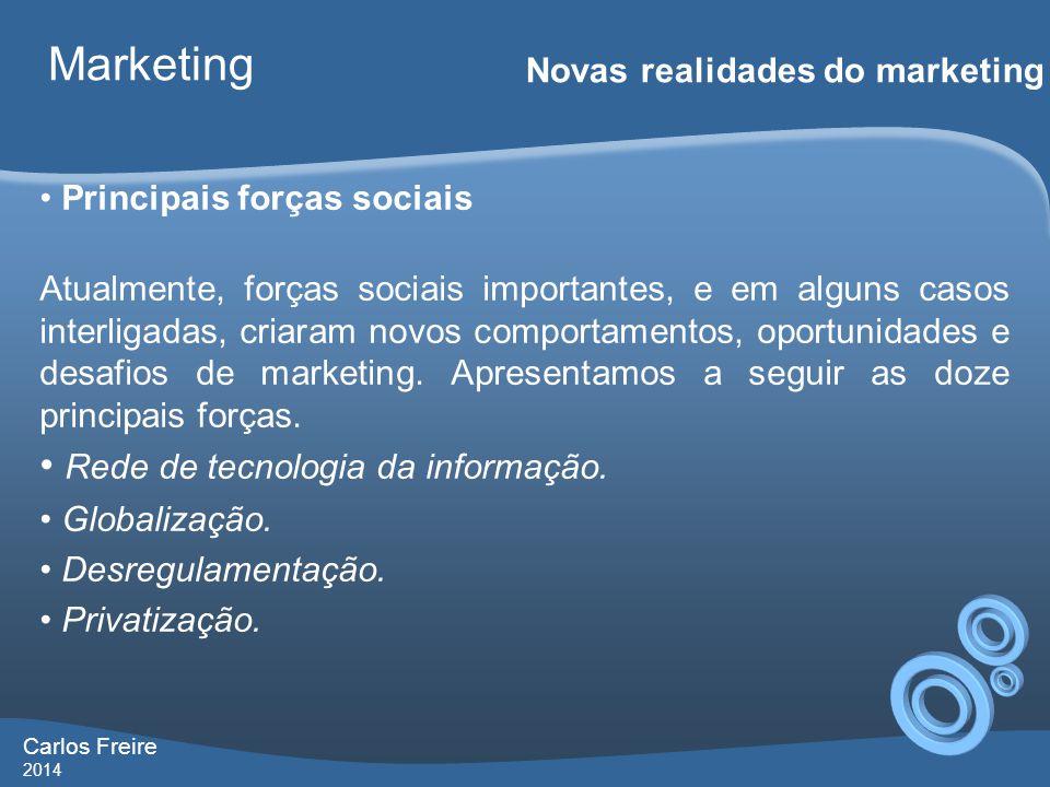 Carlos Freire 2014 Marketing Novas realidades do marketing • Principais forças sociais Atualmente, forças sociais importantes, e em alguns casos interligadas, criaram novos comportamentos, oportunidades e desafios de marketing.
