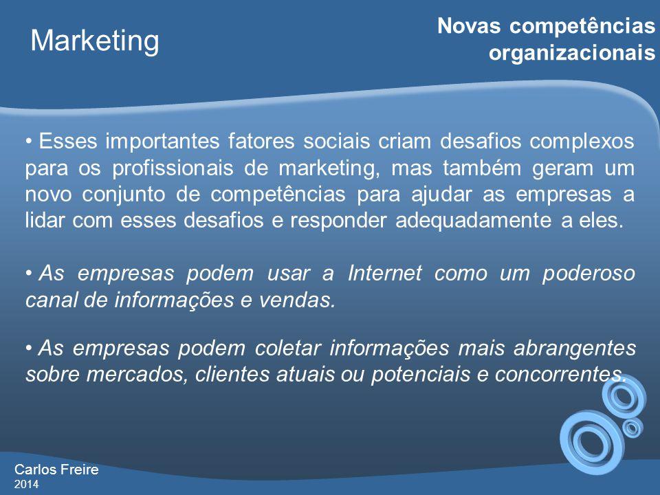 Carlos Freire 2014 Marketing Novas competências organizacionais • Esses importantes fatores sociais criam desafios complexos para os profissionais de marketing, mas também geram um novo conjunto de competências para ajudar as empresas a lidar com esses desafios e responder adequadamente a eles.