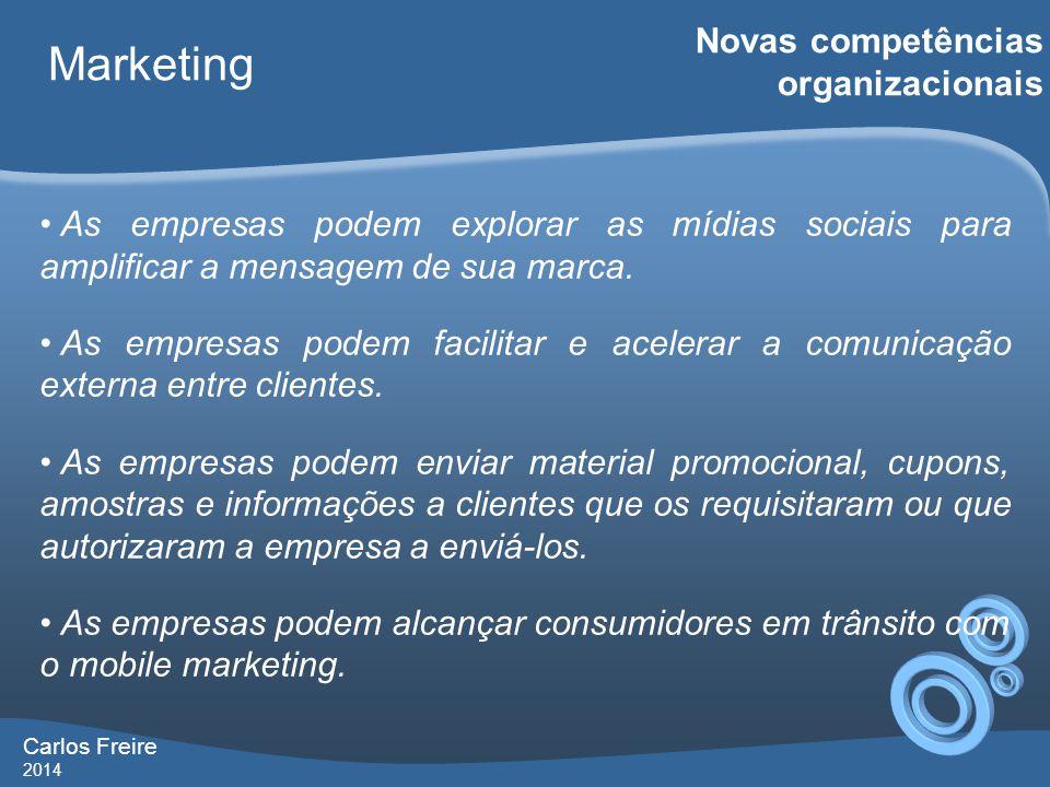Carlos Freire 2014 Marketing Novas competências organizacionais • As empresas podem explorar as mídias sociais para amplificar a mensagem de sua marca.