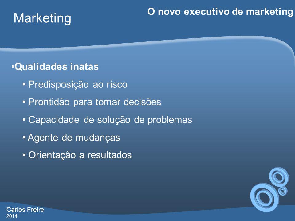 Carlos Freire 2014 Marketing O novo executivo de marketing •Qualidades inatas • Predisposição ao risco • Prontidão para tomar decisões • Capacidade de solução de problemas • Agente de mudanças • Orientação a resultados