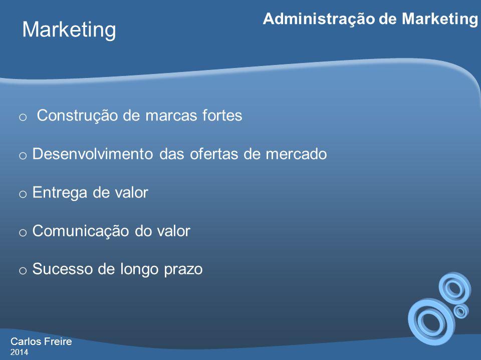 Carlos Freire 2014 Marketing Administração de Marketing o Construção de marcas fortes o Desenvolvimento das ofertas de mercado o Entrega de valor o Comunicação do valor o Sucesso de longo prazo