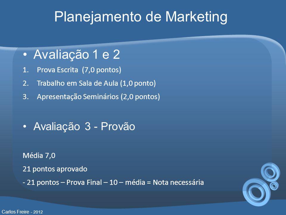 •Avaliação 1 e 2 1.Prova Escrita (7,0 pontos) 2.Trabalho em Sala de Aula (1,0 ponto) 3.Apresentação Seminários (2,0 pontos) •Avaliação 3 - Provão Média 7,0 21 pontos aprovado - 21 pontos – Prova Final – 10 – média = Nota necessária Carlos Freire - 2012 Planejamento de Marketing