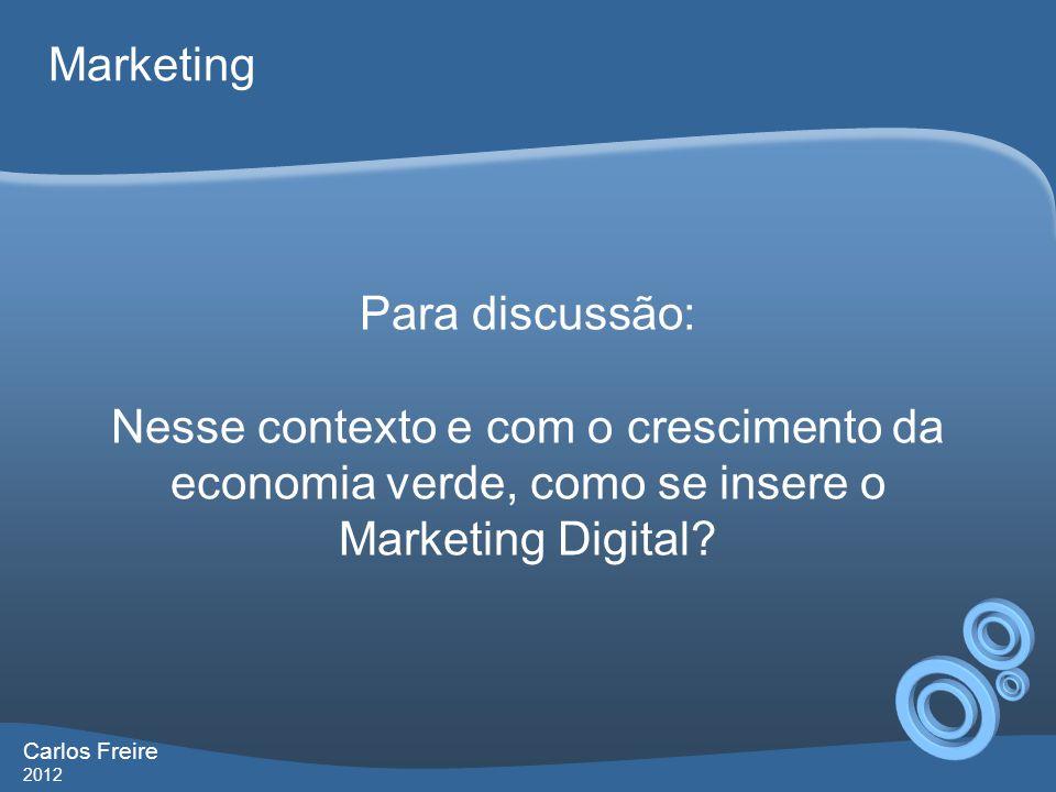 Carlos Freire 2012 Marketing Para discussão: Nesse contexto e com o crescimento da economia verde, como se insere o Marketing Digital?