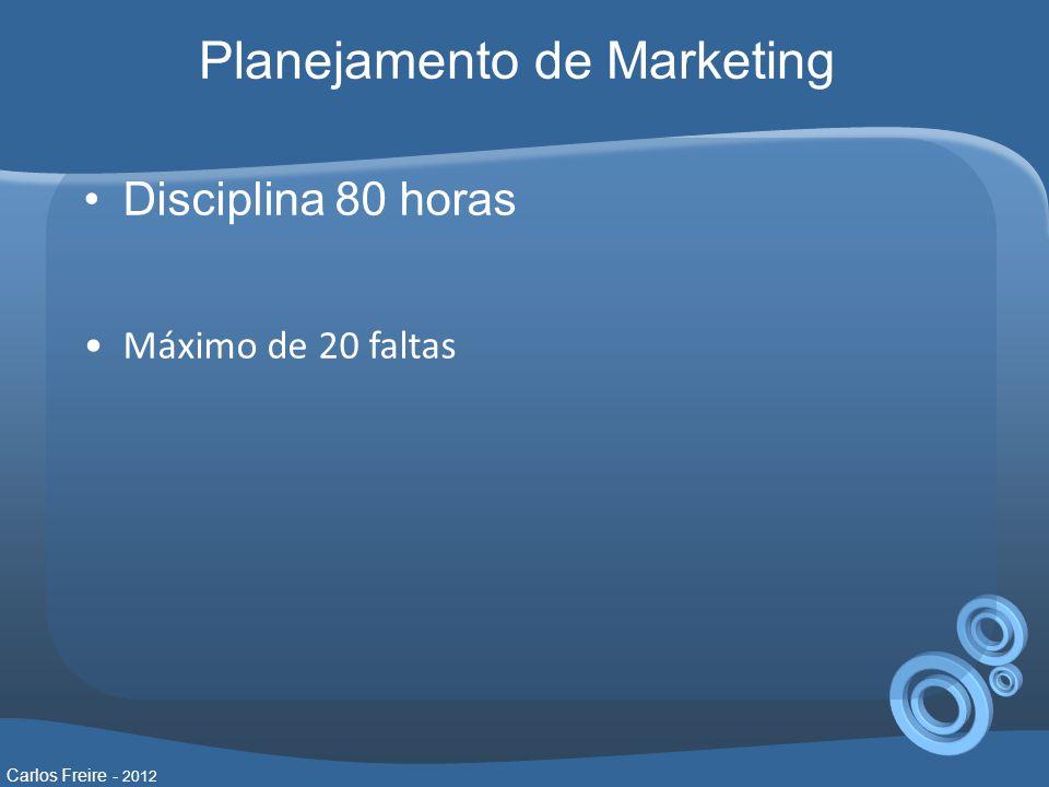 •Disciplina 80 horas •Máximo de 20 faltas Carlos Freire - 2012 Planejamento de Marketing