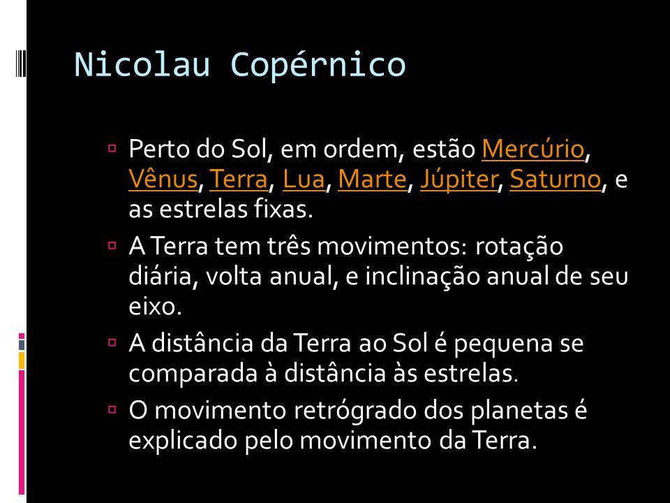 Nicolau Copérnico  1473 – 1543 d.C.  As principais partes da teoria de Copérnico são:  Os movimentos dos astros são uniformes, eternos, circulares