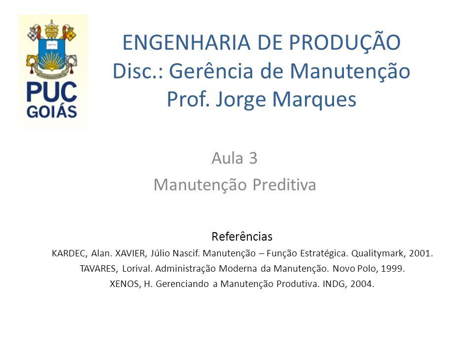 ENGENHARIA DE PRODUÇÃO Disc.: Gerência de Manutenção Prof. Jorge Marques Aula 3 Manutenção Preditiva Referências KARDEC, Alan. XAVIER, Júlio Nascif. M