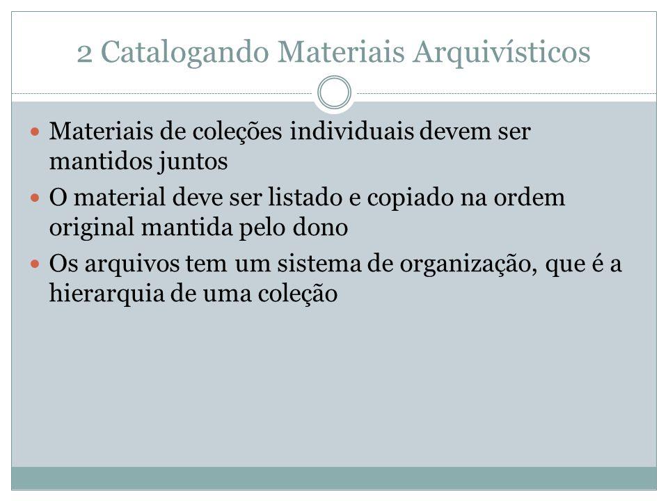 2 Catalogando Materiais Arquivísticos  Materiais de coleções individuais devem ser mantidos juntos  O material deve ser listado e copiado na ordem original mantida pelo dono  Os arquivos tem um sistema de organização, que é a hierarquia de uma coleção