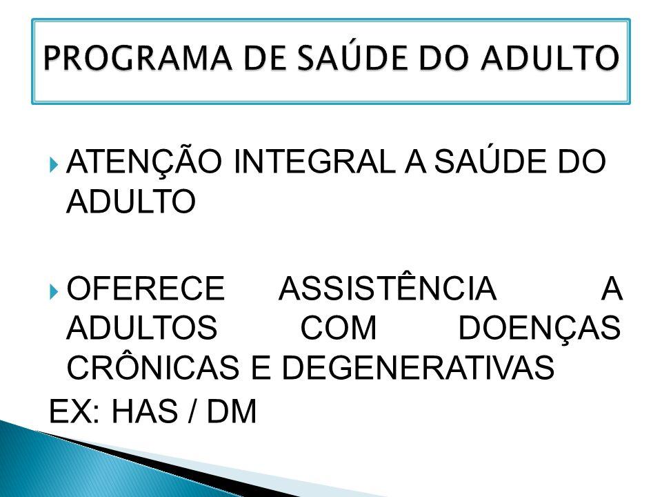  ATENÇÃO INTEGRAL A SAÚDE DO ADULTO  OFERECE ASSISTÊNCIA A ADULTOS COM DOENÇAS CRÔNICAS E DEGENERATIVAS EX: HAS / DM