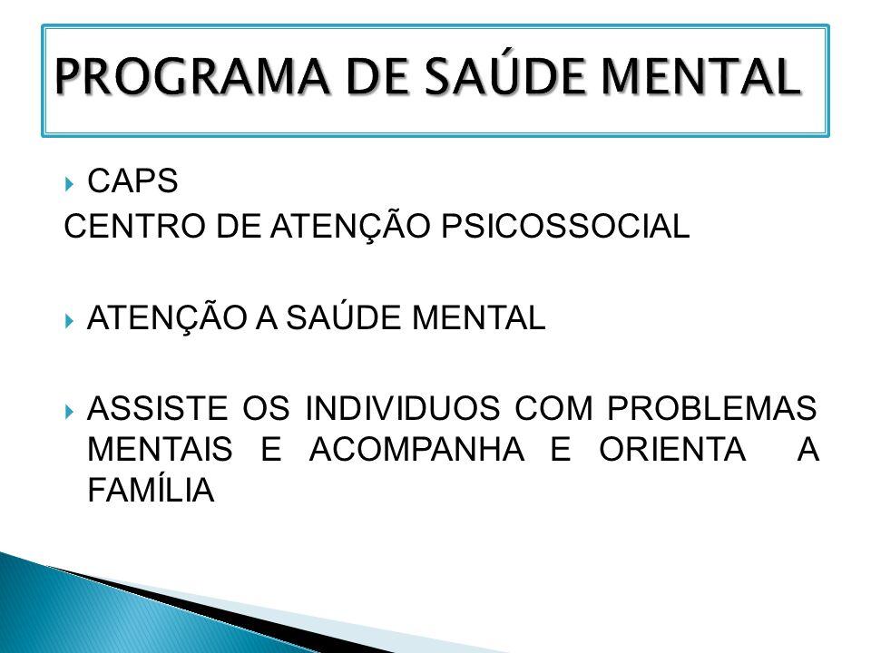  CAPS CENTRO DE ATENÇÃO PSICOSSOCIAL  ATENÇÃO A SAÚDE MENTAL  ASSISTE OS INDIVIDUOS COM PROBLEMAS MENTAIS E ACOMPANHA E ORIENTA A FAMÍLIA