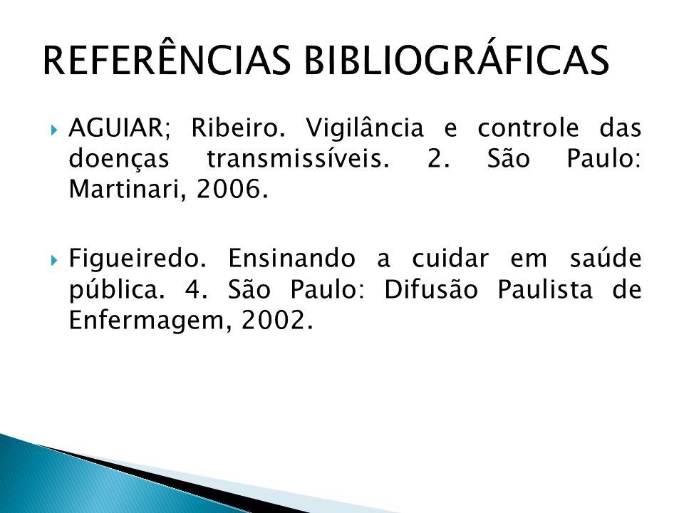  AGUIAR; Ribeiro. Vigilância e controle das doenças transmissíveis. 2. São Paulo: Martinari, 2006.  Figueiredo. Ensinando a cuidar em saúde pública.