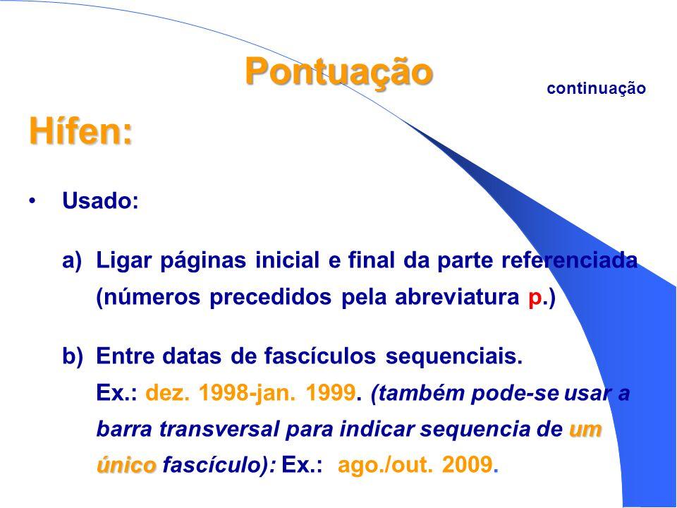 Pontuação Hífen: •Usado: a)Ligar páginas inicial e final da parte referenciada (números precedidos pela abreviatura p.) um único b)Entre datas de fascículos sequenciais.