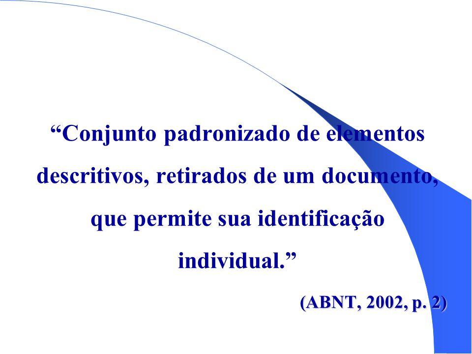 Conjunto padronizado de elementos descritivos, retirados de um documento, que permite sua identificação individual. (ABNT, 2002, p.