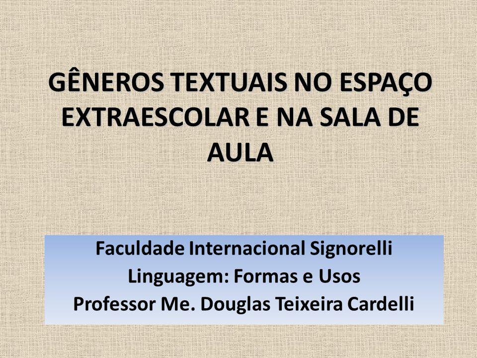 GÊNEROS TEXTUAIS NO ESPAÇO EXTRAESCOLAR E NA SALA DE AULA Faculdade Internacional Signorelli Linguagem: Formas e Usos Professor Me. Douglas Teixeira C