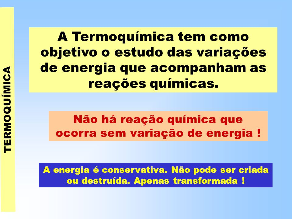 A Termoquímica tem como objetivo o estudo das variações de energia que acompanham as reações químicas.