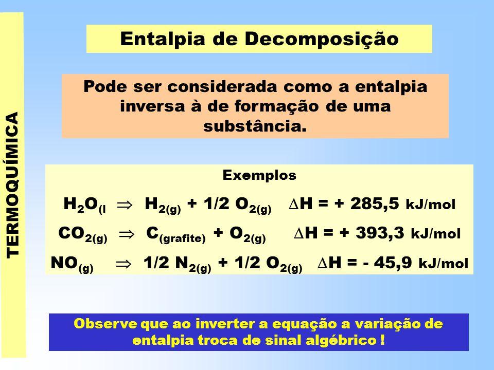 TERMOQUÍMICA Entalpia de Decomposição Pode ser considerada como a entalpia inversa à de formação de uma substância.