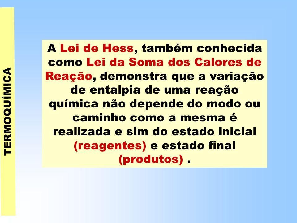 TERMOQUÍMICA A Lei de Hess, também conhecida como Lei da Soma dos Calores de Reação, demonstra que a variação de entalpia de uma reação química não depende do modo ou caminho como a mesma é realizada e sim do estado inicial (reagentes) e estado final (produtos).