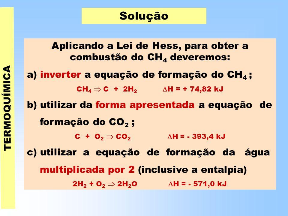TERMOQUÍMICA Solução Aplicando a Lei de Hess, para obter a combustão do CH 4 deveremos: a) inverter a equação de formação do CH 4 ; CH 4  C + 2H 2  H = + 74,82 kJ b) utilizar da forma apresentada a equação de formação do CO 2 ; C + O 2  CO 2  H = - 393,4 kJ c) utilizar a equação de formação da água multiplicada por 2 (inclusive a entalpia) 2H 2 + O 2  2H 2 O  H = - 571,0 kJ