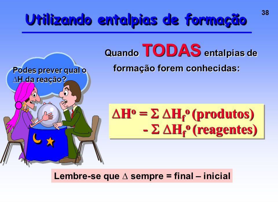 38 Utilizando entalpias de formação Quando TODAS entalpias de formação forem conhecidas: Podes prever qual o ∆H da reação.