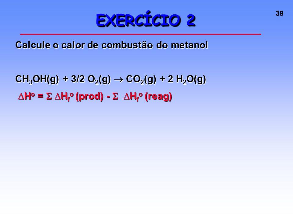 39 EXERCÍCIO 2 Calcule o calor de combustão do metanol CH 3 OH(g) + 3/2 O 2 (g)  CO 2 (g) + 2 H 2 O(g) ∆H o =  ∆H f o (prod) -  ∆H f o (reag) ∆H o =  ∆H f o (prod) -  ∆H f o (reag)