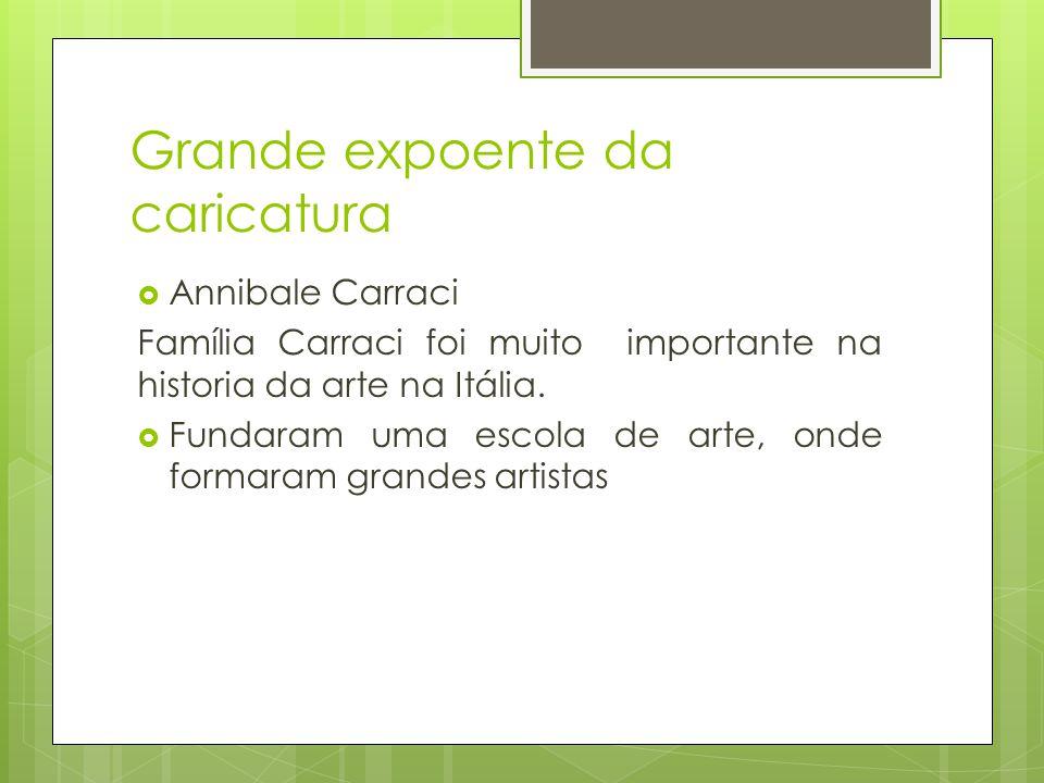 Grande expoente da caricatura  Annibale Carraci Família Carraci foi muito importante na historia da arte na Itália.