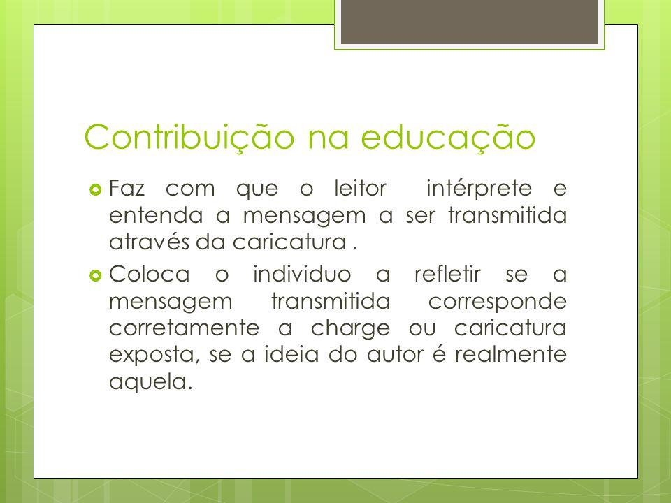 Contribuição na educação  Faz com que o leitor intérprete e entenda a mensagem a ser transmitida através da caricatura.