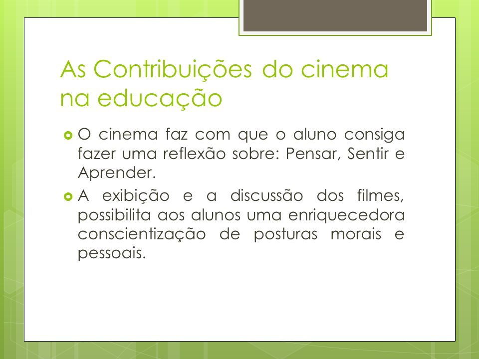As Contribuições do cinema na educação  O cinema faz com que o aluno consiga fazer uma reflexão sobre: Pensar, Sentir e Aprender.