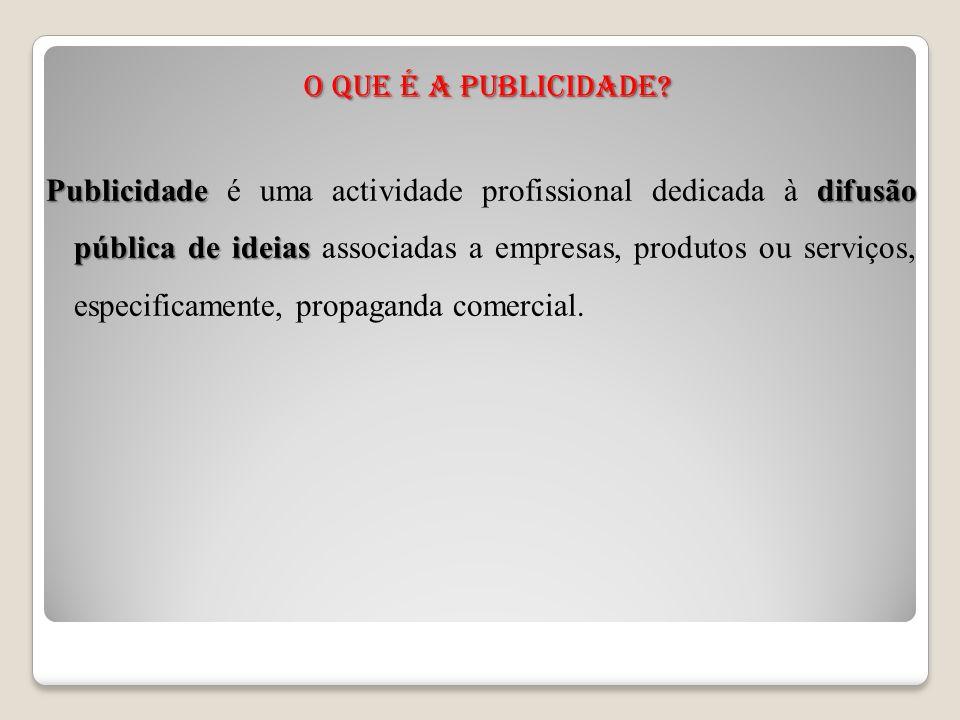 O que é a Publicidade? Publicidadedifusão pública de ideias Publicidade é uma actividade profissional dedicada à difusão pública de ideias associadas