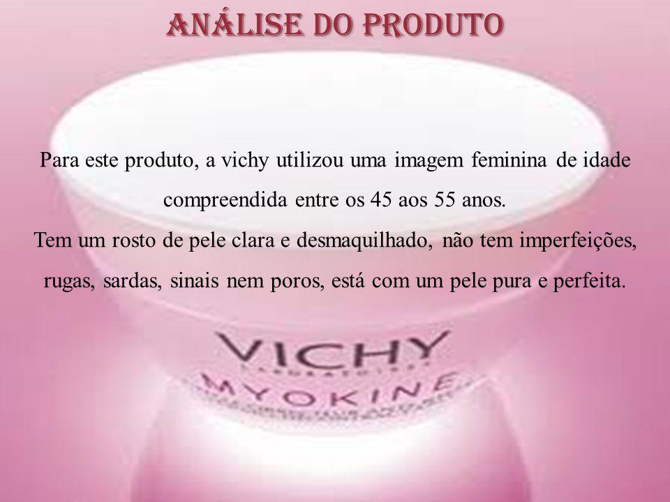 Análise do Produto Para este produto, a vichy utilizou uma imagem feminina de idade compreendida entre os 45 aos 55 anos. Tem um rosto de pele clara e