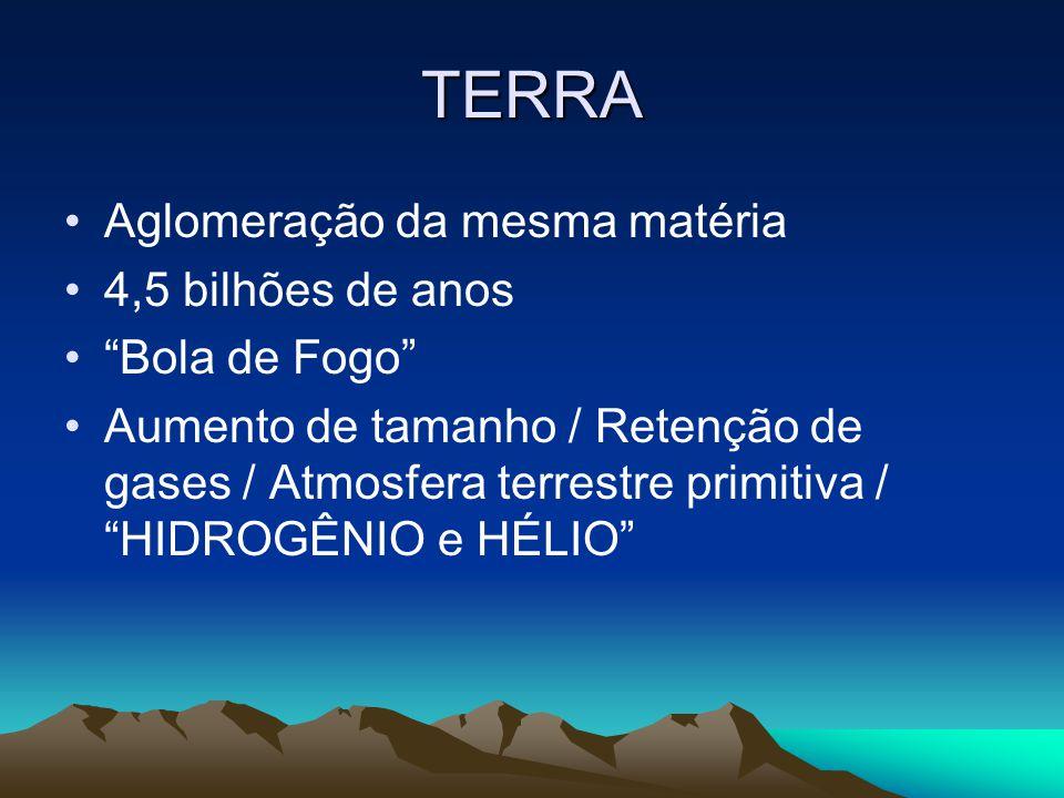 """TERRA •Aglomeração da mesma matéria •4,5 bilhões de anos •""""Bola de Fogo"""" •Aumento de tamanho / Retenção de gases / Atmosfera terrestre primitiva / """"HI"""