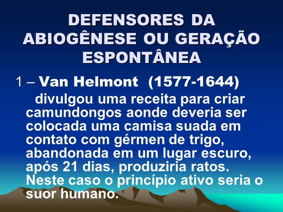 DEFENSORES DA ABIOGÊNESE OU GERAÇÃO ESPONTÂNEA 1 – Van Helmont (1577-1644) divulgou uma receita para criar camundongos aonde deveria ser colocada uma