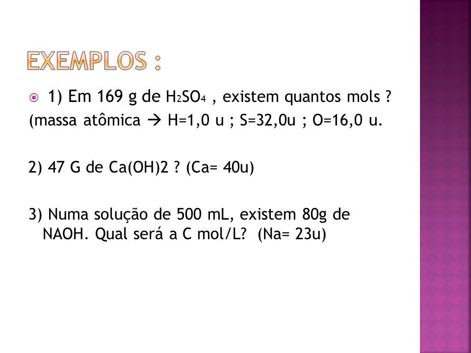  1) Em 169 g de H 2 SO 4, existem quantos mols ? (massa atômica  H=1,0 u ; S=32,0u ; O=16,0 u. 2) 47 G de Ca(OH)2 ? (Ca= 40u) 3) Numa solução de 500