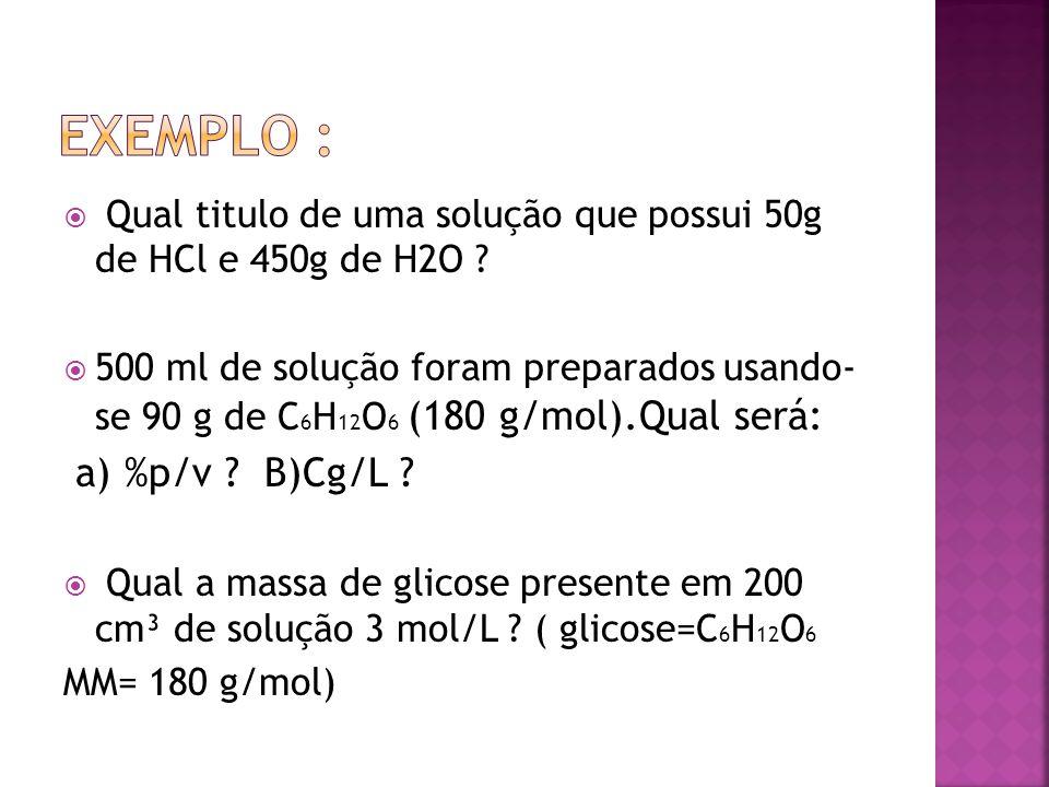  Qual titulo de uma solução que possui 50g de HCl e 450g de H2O ?  500 ml de solução foram preparados usando- se 90 g de C 6 H 12 O 6 (180 g/mol).Qu