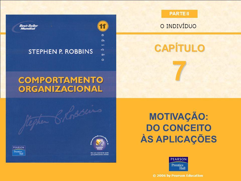 © 2006 by Pearson Education MOTIVAÇÃO: DO CONCEITO ÀS APLICAÇÕES O INDIVÍDUO 7 CAPÍTULO PARTE II
