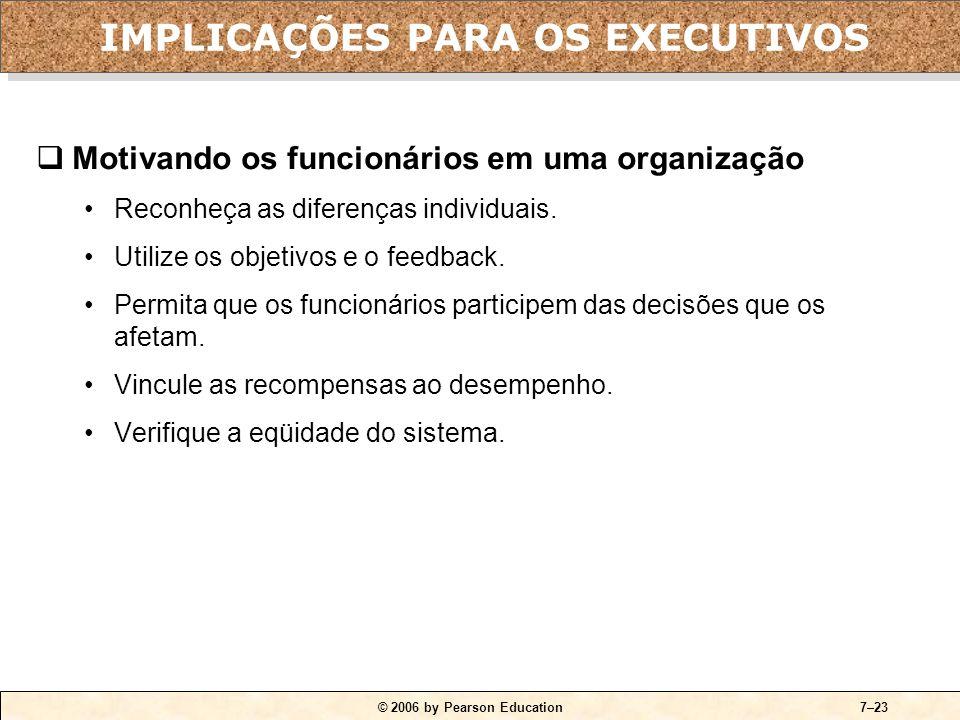 © 2006 by Pearson Education7–23  Motivando os funcionários em uma organização •Reconheça as diferenças individuais.