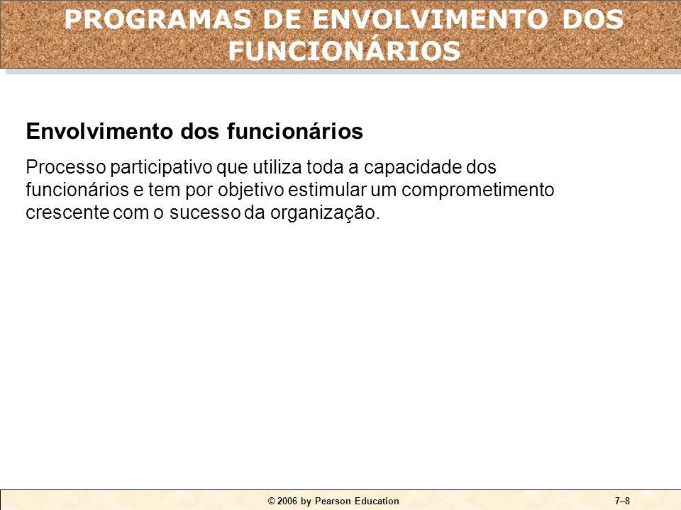 © 2006 by Pearson Education7–8 Envolvimento dos funcionários Processo participativo que utiliza toda a capacidade dos funcionários e tem por objetivo estimular um comprometimento crescente com o sucesso da organização.
