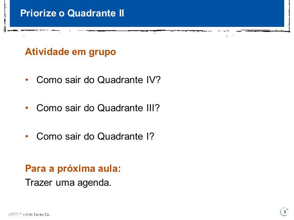 ©2002 Franklin Covey Co. 8 3 Fundamentos 3 Priorize o Quadrante II Atividade em grupo •Como sair do Quadrante IV? •Como sair do Quadrante III? •Como s