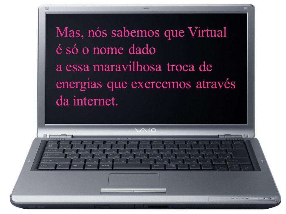 Mas, nós sabemos que Virtual é só o nome dado a essa maravilhosa troca de energias que exercemos através da internet.