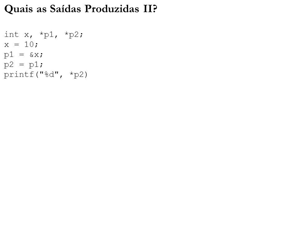 Quais as Saídas Produzidas II? int x, *p1, *p2; x = 10; p1 = &x; p2 = p1; printf(