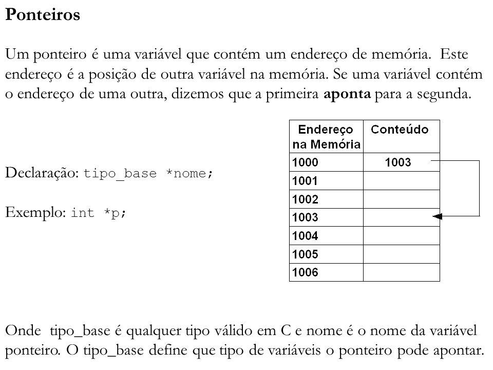 Ponteiros Um ponteiro é uma variável que contém um endereço de memória. Este endereço é a posição de outra variável na memória. Se uma variável contém